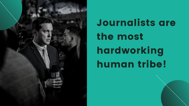 Journalists are the most hardworking human tribe!