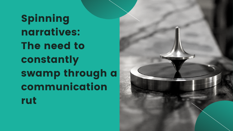 Spinning narratives: The need to constantly swamp through a communication rut